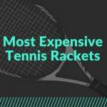 Most Expensive Tennis Rackets - Best Tennis Companion